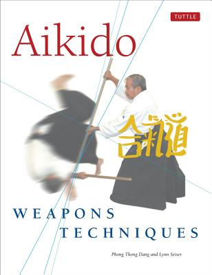 Aikido Weapons Techniques By Dang, Phong Thong/ Seiser, Lynn